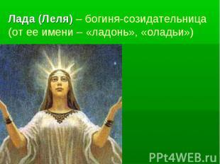 Лада (Леля) – богиня-созидательница (от ее имени – «ладонь», «оладьи»)