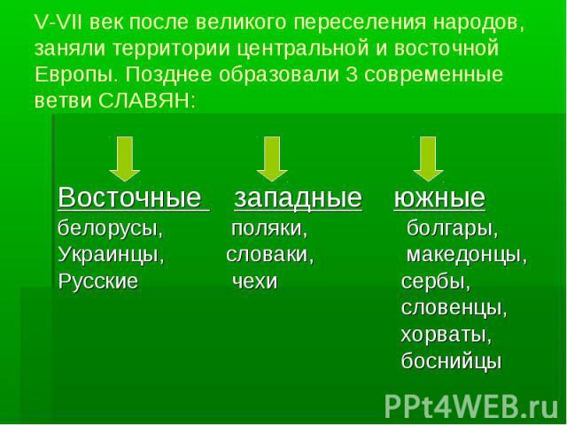 V-VII век после великого переселения народов, заняли территории центральной и восточной Европы. Позднее образовали 3 современные ветви СЛАВЯН: Восточные западные южные белорусы, поляки, болгары, Украинцы, словаки, македонцы, Русские чехи сербы, слов…