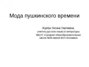 Мода пушкинского времени Журбук Оксана Сергеевна, учитель русского языка и литер