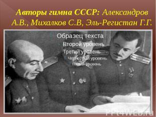 Авторы гимна СССР: Александров А.В., Михалков С.В, Эль-Регистан Г.Г.