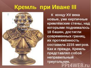Кремль при Иване III К концу XV века новые, уже кирпичные кремлёвские стены, над