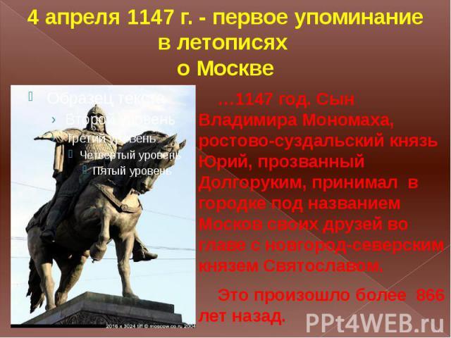 4 апреля 1147 г. - первое упоминание в летописях о Москве …1147 год. Сын Владимира Мономаха, ростово-суздальский князь Юрий, прозванный Долгоруким, принимал в городке под названием Москов своих друзей во главе с новгород-северским князем Святославом…
