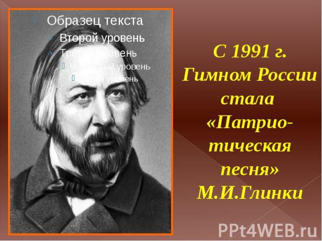 С 1991 г. Гимном России стала «Патрио-тическая песня» М.И.Глинки