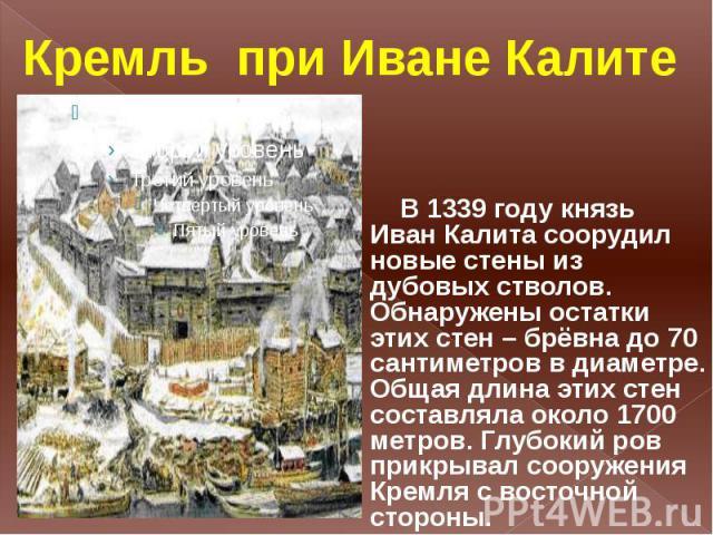 Кремль при Иване Калите В 1339 году князь Иван Калита соорудил новые стены из дубовых стволов. Обнаружены остатки этих стен – брёвна до 70 сантиметров в диаметре. Общая длина этих стен составляла около 1700 метров. Глубокий ров прикрывал сооружения …