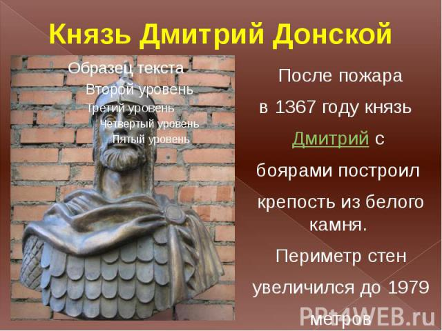 Князь Дмитрий Донской После пожара в 1367 году князь Дмитрийс боярами построил крепость из белого камня. Периметр стен увеличился до 1979 метров