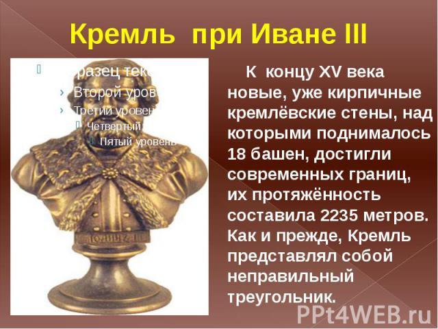 Кремль при Иване III К концу XV века новые, уже кирпичные кремлёвские стены, над которыми поднималось 18 башен, достигли современных границ, их протяжённость составила 2235 метров. Как и прежде, Кремль представлял собой неправильный треугольник.