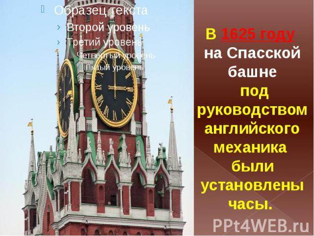 В1625 году на Спасской башне под руководством английского механика были установлены часы.