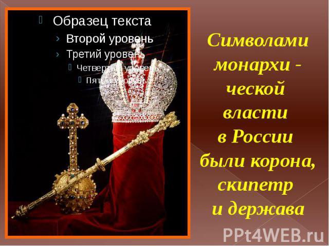 Символами монархи - ческой власти в России были корона, скипетр и держава