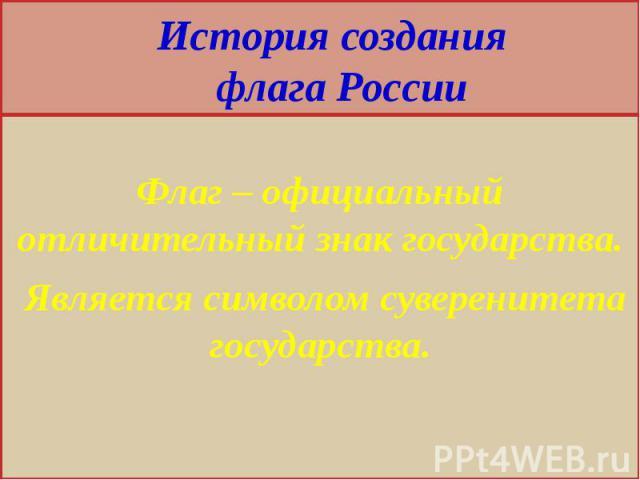 История создания флага России Флаг – официальный отличительный знак государства. Является символом суверенитета государства.