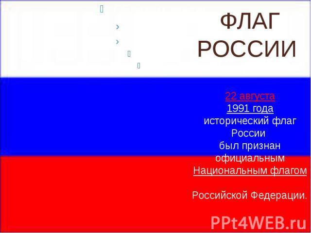 ФЛАГ РОССИИ 22 августа 1991 года исторический флаг России был признан официальным Национальным флагом Российской Федерации.