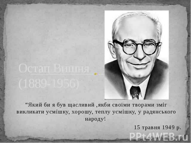 """Остап Вишня (1889-1956) """"Який би я був щасливий ,якби своїми творами зміг викликати усмішку, хорошу, теплу усмішку, у радянського народу! 15 травня 1949 р."""