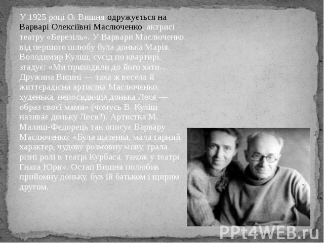 У 1925 році О. Вишня одружується на Варварі Олексіївні Маслюченко, актрисі театру «Березіль». У Варвари Маслюченко від першого шлюбу була донька Марія. Володимир Куліш, сусід по квартирі, згадує: «Ми приходили до його хати… Дружина Вишні — така ж ве…
