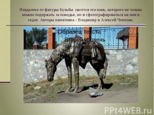 Невдалеке от фигуры Бульбы пасется его конь, которого не только можно подержать