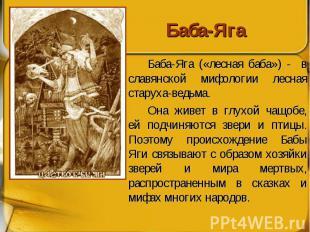 Баба-Яга Баба-Яга («лесная баба») - в славянской мифологии лесная старуха-ведьма