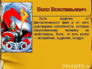 Волх Всеславьевич Волх родился от фантастического змея и от него унаследовал спо