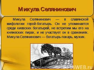 Микула Селянинович Микула Селянинович — в славянской мифологии герой-богатырь. О