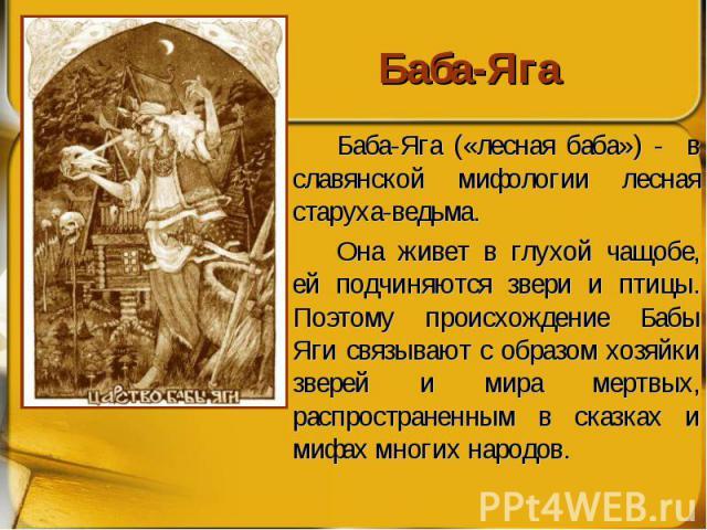 Баба-Яга Баба-Яга («лесная баба») - в славянской мифологии лесная старуха-ведьма. Она живет в глухой чащобе, ей подчиняются звери и птицы. Поэтому происхождение Бабы Яги связывают с образом хозяйки зверей и мира мертвых, распространенным в сказках и…