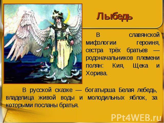 Лыбедь В славянской мифологии героиня, сестра трёх братьев — родоначальников племени полян: Кия, Щека и Хорива.