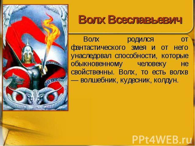Волх Всеславьевич Волх родился от фантастического змея и от него унаследовал способности, которые обыкновенному человеку не свойственны. Волх, то есть волхв — волшебник, кудесник, колдун.