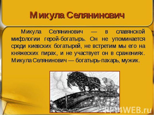 Микула Селянинович Микула Селянинович — в славянской мифологии герой-богатырь. Он не упоминается среди киевских богатырей, не встретим мы его на княжеских пирах, и не участвует он в сражениях. Микула Селянинович — богатырь-пахарь, мужик.