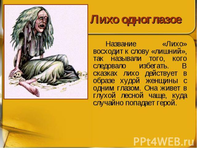 Лихо одноглазое Название «Лихо» восходит к слову «лишний», так называли того, кого следовало избегать. В сказках лихо действует в образе худой женщины с одним глазом. Она живет в глухой лесной чаще, куда случайно попадает герой.
