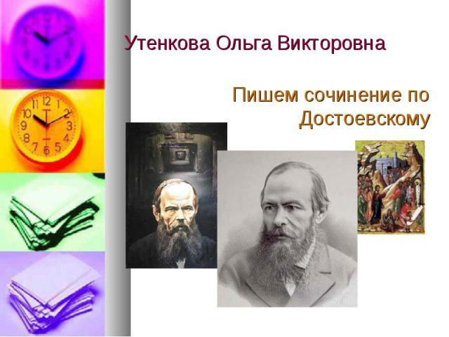 Утенкова Ольга Викторовна Пишем сочинение по Достоевскому