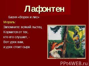 Лафонтен Басня «Ворон и лис» Мораль: Запомните: всякий льстец Кормится от тех, к
