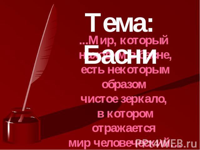 Тема. Басни ...Мир, который находим в басне, есть некоторым образом чистое зеркало, в котором отражается мир человеческий… Василий Жуковский