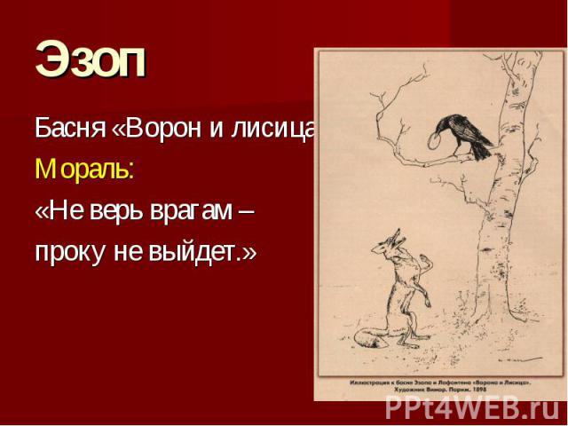 Эзоп Басня «Ворон и лисица» Мораль: «Не верь врагам – проку не выйдет.»