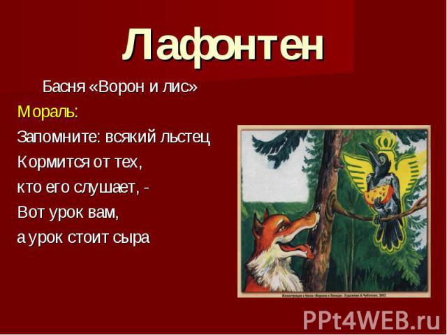 Лафонтен Басня «Ворон и лис» Мораль: Запомните: всякий льстец Кормится от тех, кто его слушает, - Вот урок вам, а урок стоит сыра