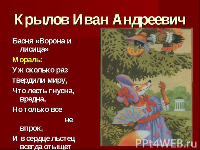 Крылов Иван Андреевич Басня «Ворона и лисица» Мораль: Уж сколько раз твердили миру, Что лесть гнусна, вредна, Но только все не впрок, И в сердце льстец всегда отыщет уголок.