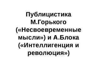 Публицистика М.Горького («Несвоевременные мысли») и А.Блока («Интеллигенция и ре