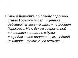 Блок в полемике по поводу подобных статей Горького писал: «Ценно в действительно