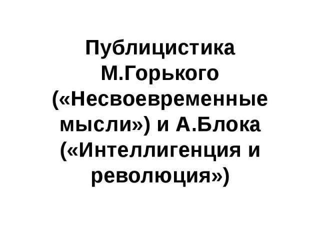 Публицистика М.Горького («Несвоевременные мысли») и А.Блока («Интеллигенция и революция»)