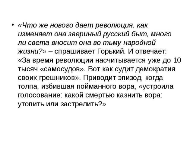 «Что же нового дает революция, как изменяет она звериный русский быт, много ли света вносит она во тьму народной жизни?» – спрашивает Горький. И отвечает: «За время революции насчитывается уже до 10 тысяч «самосудов». Вот как судит демократия своих …