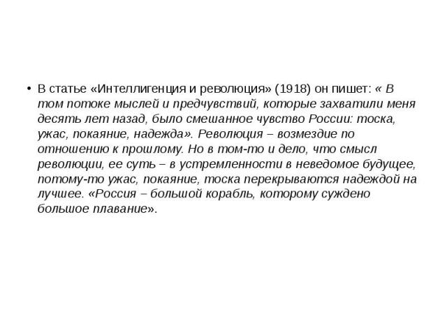 В статье «Интеллигенция и революция» (1918) он пишет: « В том потоке мыслей и предчувствий, которые захватили меня десять лет назад, было смешанное чувство России: тоска, ужас, покаяние, надежда». Революция – возмездие по отношению к прошлому. Но в …