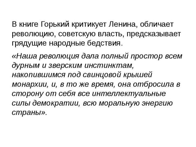 В книге Горький критикует Ленина, обличает революцию, советскую власть, предсказывает грядущие народные бедствия. В книге Горький критикует Ленина, обличает революцию, советскую власть, предсказывает грядущие народные бедствия. «Наша революция дала …