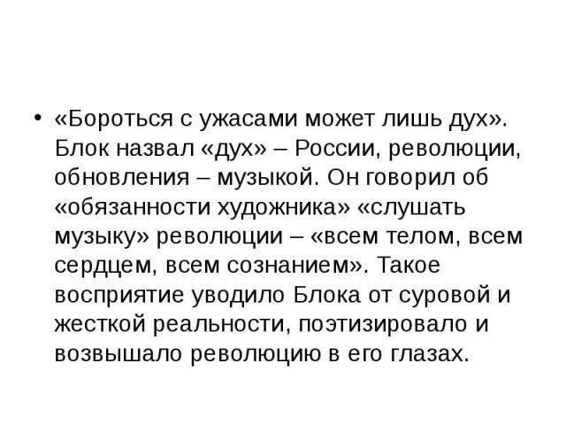 «Бороться с ужасами может лишь дух». Блок назвал «дух» – России, революции, обновления – музыкой. Он говорил об «обязанности художника» «слушать музыку» революции – «всем телом, всем сердцем, всем сознанием». Такое восприятие уводило Блока от сурово…
