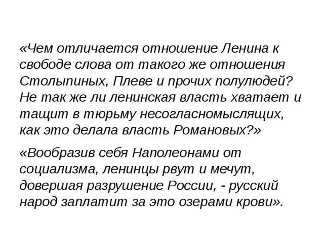 «Чем отличается отношение Ленина к свободе слова от такого же отношения Столыпиных, Плеве и прочих полулюдей? Не так же ли ленинская власть хватает и тащит в тюрьму несогласномыслящих, как это делала власть Романовых?» «Чем отличается отношение Лени…