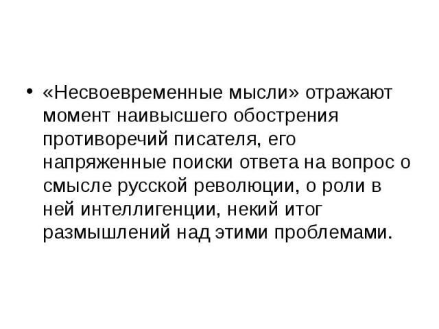 «Несвоевременные мысли» отражают момент наивысшего обострения противоречий писателя, его напряженные поиски ответа на вопрос о смысле русской революции, о роли в ней интеллигенции, некий итог размышлений над этими проблемами. «Несвоевременные мысли»…
