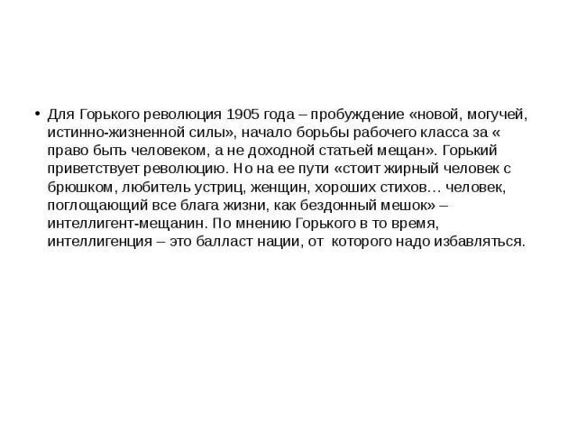 Для Горького революция 1905 года – пробуждение «новой, могучей, истинно-жизненной силы», начало борьбы рабочего класса за « право быть человеком, а не доходной статьей мещан». Горький приветствует революцию. Но на ее пути «стоит жирный человек с брю…