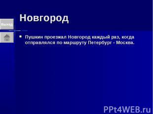 Новгород Пушкин проезжал Новгород каждый раз, когда отправлялся по маршруту Пете