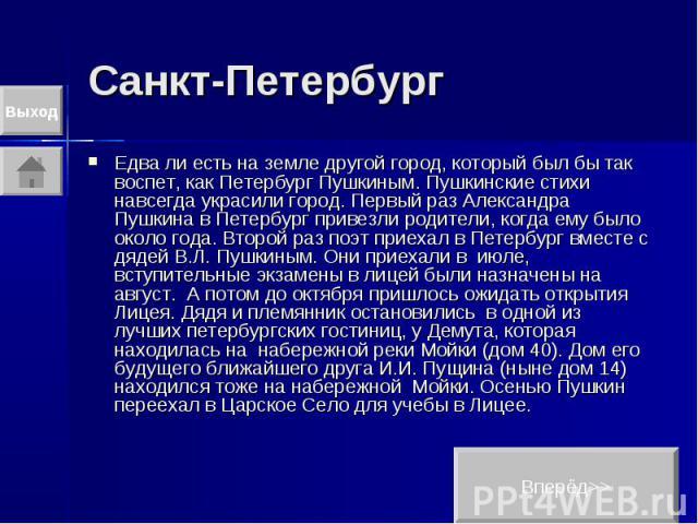 Санкт-Петербург Едва ли есть на земле другой город, который был бы так воспет, как Петербург Пушкиным. Пушкинские стихи навсегда украсили город. Первый раз Александра Пушкина в Петербург привезли родители, когда ему было около года. Второй раз поэт …