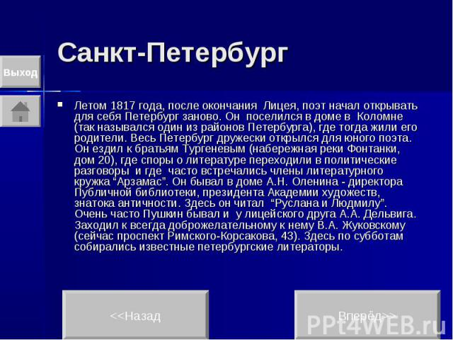 Санкт-Петербург Летом 1817 года, после окончания Лицея, поэт начал открывать для себя Петербург заново. Он поселился в доме в Коломне (так назывался один из районов Петербурга), где тогда жили его родители. Весь Петербург дружески открылся для юного…