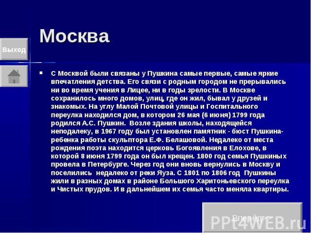 Москва С Москвой были связаны у Пушкина самые первые, самые яркие впечатления детства. Его связи с родным городом не прерывались ни во время учения в Лицее, ни в годы зрелости. В Москве сохранилось много домов, улиц, где он жил, бывал у друзей и зна…