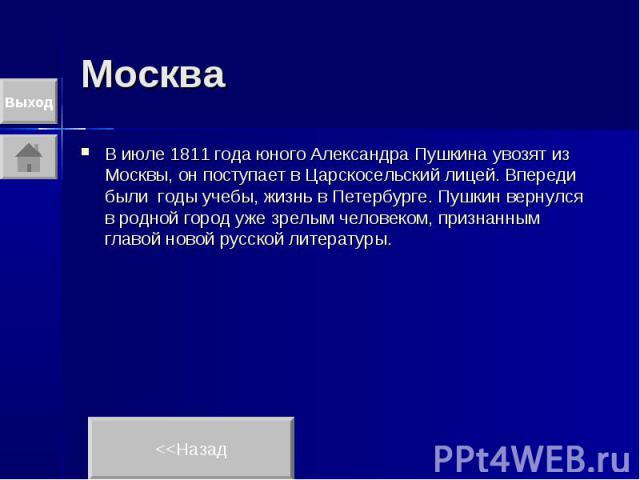 Москва В июле 1811 года юного Александра Пушкина увозят из Москвы, он поступает в Царскосельский лицей. Впереди были годы учебы, жизнь в Петербурге. Пушкин вернулся в родной город уже зрелым человеком, признанным главой новой русской литературы.