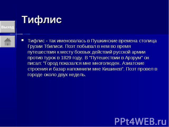"""Тифлис Тифлис - так именовалась в Пушкинские времена столица Грузии Тбилиси. Поэт побывал в нем во время путешествия к месту боевых действий русской армии против турок в 1829 году. В """"Путешествии в Арзрум"""" он писал: """"Город показался м…"""