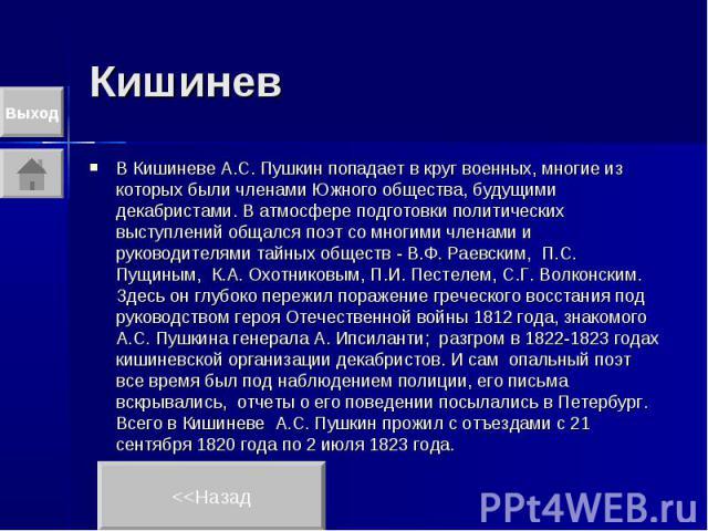 Кишинев В Кишиневе А.С. Пушкин попадает в круг военных, многие из которых были членами Южного общества, будущими декабристами. В атмосфере подготовки политических выступлений общался поэт со многими членами и руководителями тайных обществ - В.Ф. Рае…