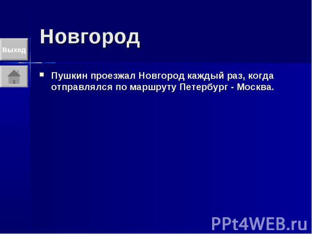Новгород Пушкин проезжал Новгород каждый раз, когда отправлялся по маршруту Петербург - Москва.