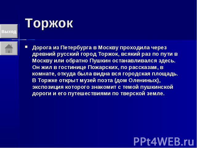 Торжок Дорога из Петербурга в Москву проходила через древний русский город Торжок, всякий раз по пути в Москву или обратно Пушкин останавливался здесь. Он жил в гостинице Пожарских, по рассказам, в комнате, откуда была видна вся городская площадь. В…